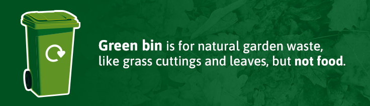 Green bin is for natural garden waste like grass cuttings and leaves, but not food.