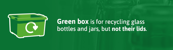 Green box is for recycling glass bottles and jars, but not their lids.